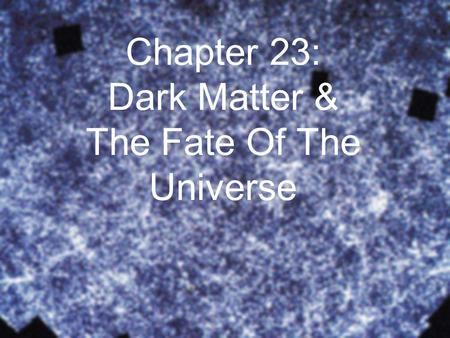 Chapter 23: Dark Matter & The Fate Of The Universe.