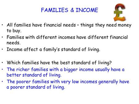 FAMILIES & INCOME All families have financial needs – things they need money to buy. Families with different incomes have different financial needs. Income.