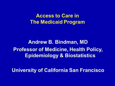 Access to Care in The Medicaid Program Andrew B. Bindman, MD Professor of Medicine, Health Policy, Epidemiology & Biostatistics University of California.