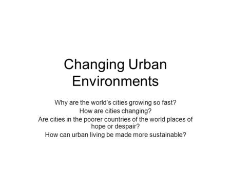 Changing Urban Environments Why are the world's cities growing so fast? How are cities changing? Are cities in the poorer countries of the world places.