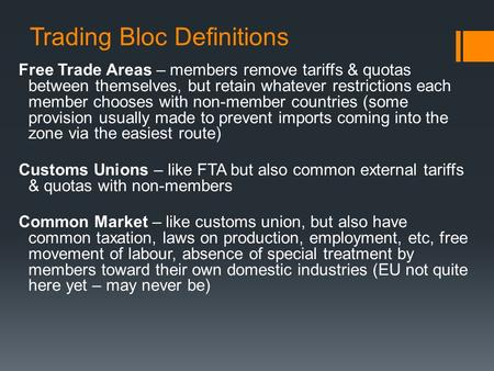 Trading Bloc Definitions Free Trade Areas – members remove tariffs & quotas between themselves, but retain whatever restrictions each member chooses with.