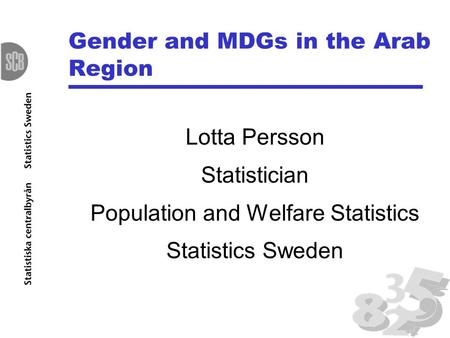 Gender and MDGs in the Arab Region Lotta Persson Statistician Population and Welfare Statistics Statistics Sweden.