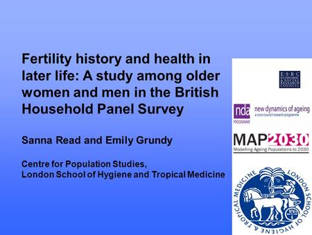 Fertility history and health in later life: A study among older women and men in the British Household Panel Survey Sanna Read and Emily Grundy Centre.