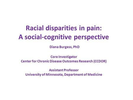 Racial disparities in pain: A social-cognitive perspective Diana Burgess, PhD Core Investigator Center for Chronic Disease Outcomes Research (CCDOR) Assistant.