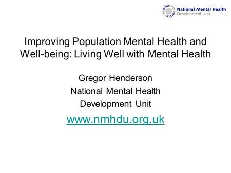 Improving Population Mental Health and Well-being: Living Well with Mental Health Gregor Henderson National Mental Health Development Unit www.nmhdu.org.uk.
