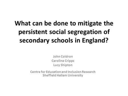 What can be done to mitigate the persistent <strong>social</strong> segregation of secondary schools in England? John Coldron Caroline Cripps Lucy Shipton Centre for Education.