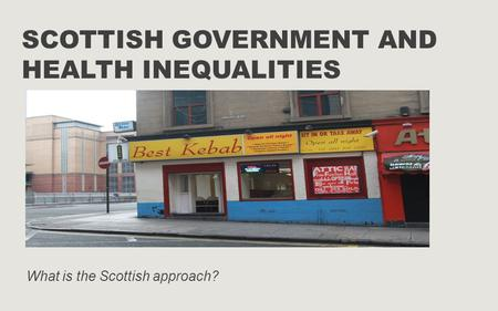 SCOTTISH GOVERNMENT AND HEALTH INEQUALITIES What is the Scottish approach?