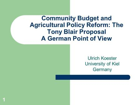 1 Community Budget and Agricultural Policy Reform: The Tony Blair Proposal A German Point of View Ulrich Koester University of Kiel Germany.