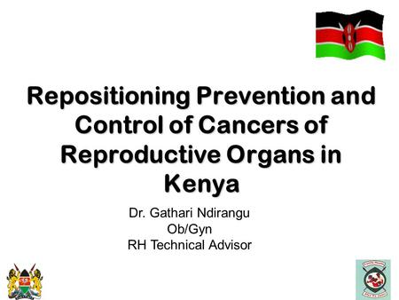 Repositioning Prevention and Control of Cancers of Reproductive Organs in Kenya Repositioning Prevention and Control of Cancers of Reproductive Organs.