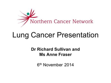 Lung Cancer Presentation Dr Richard Sullivan and Ms Anne Fraser 6 th November 2014.