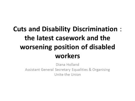 Cuts and Disability Discrimination : the latest casework and the worsening position of disabled workers Diana Holland Assistant General Secretary Equalities.