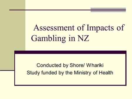 Assessment of Impacts of Gambling in NZ Conducted by Shore/ Whariki Study funded by the Ministry of Health.