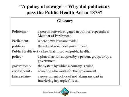 "Broadwater School History Department ""A policy of sewage"" - Why did politicians pass the Public Health Act in 1875? Glossary Politician - a person actively."