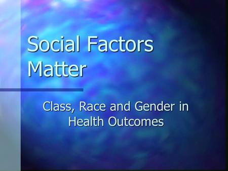 Social Factors Matter Class, Race and Gender in Health Outcomes.
