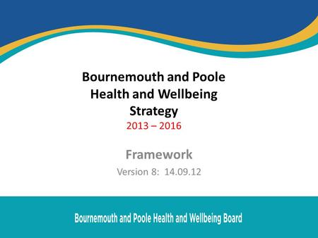 Bournemouth and Poole Health and Wellbeing Strategy 2013 – 2016 Framework Version 8: 14.09.12.