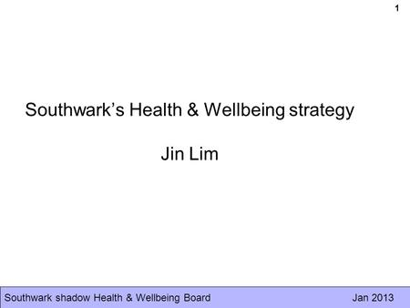 Southwark shadow Health & Wellbeing Board Jan 2013 1 Southwark's Health & Wellbeing strategy Jin Lim.