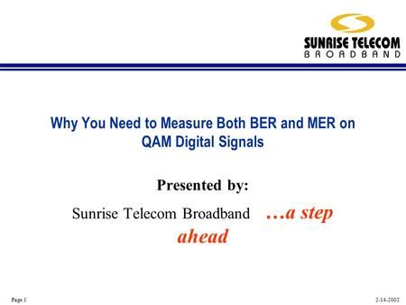 2-14-2002 Page 1 Why You Need to Measure Both BER and MER on QAM Digital Signals Presented by: Sunrise Telecom Broadband …a step ahead.