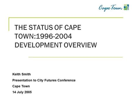 THE STATUS OF CAPE TOWN:1996-2004 DEVELOPMENT OVERVIEW Keith Smith Presentation to City Futures Conference Cape Town 14 July 2005.
