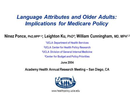 Www.healthpolicy.ucla.edu Language Attributes and Older Adults: Implications for Medicare Policy Ninez Ponce, PhD,MPP 1,2 ; Leighton Ku, PhD 4 ; William.