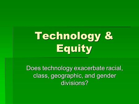 Technology & Equity Does technology exacerbate racial, class, geographic, and gender divisions?