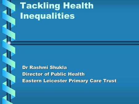 Tackling Health Inequalities Dr Rashmi Shukla Director of Public Health Eastern Leicester Primary Care Trust.