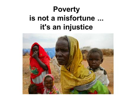 Poverty is not a misfortune... it's an injustice.
