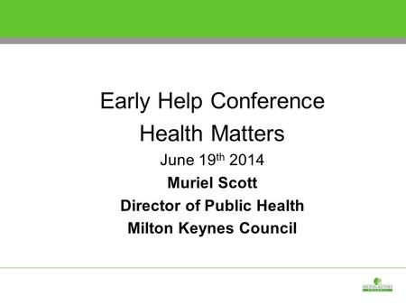 Early Help Conference Health Matters June 19 th 2014 Muriel Scott Director of Public Health Milton Keynes Council.