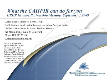 What the CAHFIR can do for you ORHP Grantee Partnership Meeting, September 1 2009 CAH Financial Indicators Report Team North Carolina Rural Health Research.