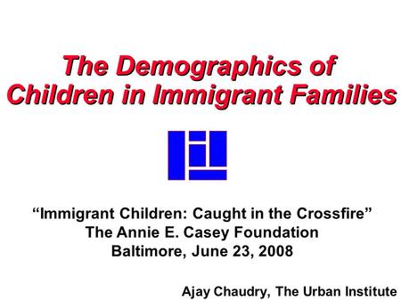 "Ajay Chaudry, The Urban Institute The Demographics of Children in Immigrant Families The Demographics of Children in Immigrant Families ""Immigrant Children:"