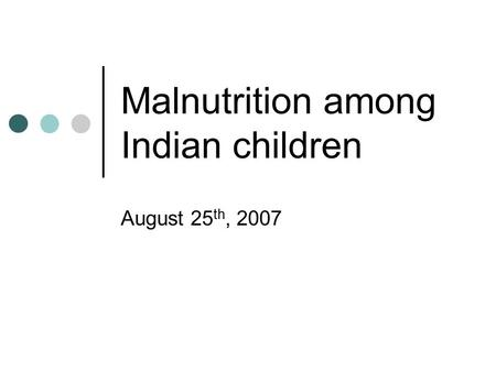 Malnutrition among Indian children August 25 th, 2007.