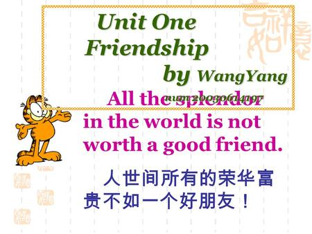 All the splendor in the world is not worth a good friend. 人世间所有的荣华富 贵不如一个好朋友! Unit One Unit One Friendship Friendship by WangYang by WangYang num 20030614197.