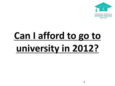 Can I afford to go to university in 2012? [See Power Point notes pages for more detail] 1.