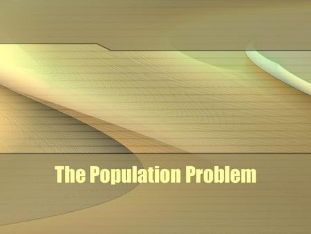 The Population Problem. population growth Since beginning of common era (AD 1), population has grown to 6 billion At the current 2% growth rate, next.