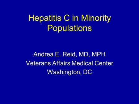 Hepatitis C in Minority Populations Andrea E. Reid, MD, MPH Veterans Affairs Medical Center Washington, DC.