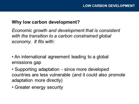 Why low carbon development? Economic growth and development that is consistent with the transition to a carbon constrained global economy. It fits with: