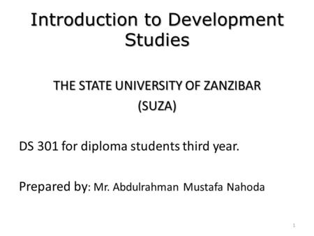Introduction to Development Studies THE STATE UNIVERSITY OF ZANZIBAR (SUZA) DS 301 for diploma students third year. Prepared by : Mr. Abdulrahman Mustafa.