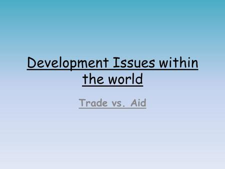 Development Issues within the world Trade vs. Aid.