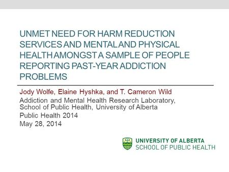 UNMET NEED FOR HARM REDUCTION SERVICES AND MENTAL AND PHYSICAL HEALTH AMONGST A SAMPLE OF PEOPLE REPORTING PAST-YEAR ADDICTION PROBLEMS Jody Wolfe, Elaine.