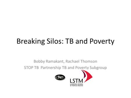 Breaking Silos: TB and Poverty Bobby Ramakant, Rachael Thomson STOP TB Partnership TB and Poverty Subgroup.