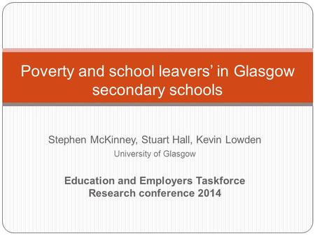 Stephen McKinney, Stuart Hall, Kevin Lowden University of Glasgow Education and Employers Taskforce Research conference 2014 Poverty and school leavers'
