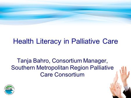 Health Literacy in Palliative Care Tanja Bahro, Consortium Manager, Southern Metropolitan Region Palliative Care Consortium.