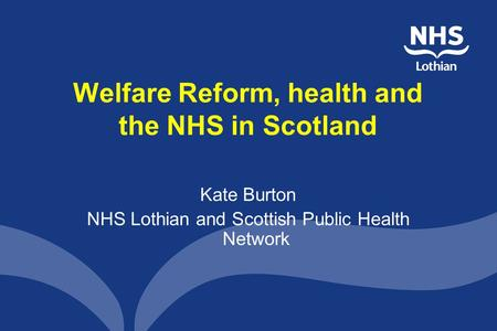 Welfare Reform, health and the NHS in Scotland Kate Burton NHS Lothian and Scottish Public Health Network.