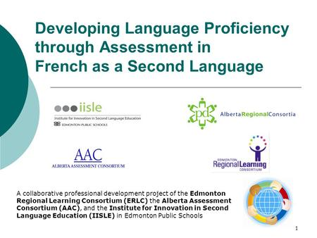 1 Developing Language Proficiency through Assessment in French as a Second Language A collaborative professional development project of the Edmonton Regional.