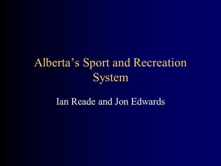 Alberta's Sport and Recreation System Ian Reade and Jon Edwards.