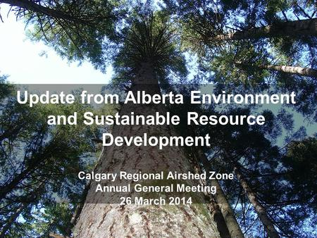 Update from Alberta Environment and Sustainable Resource Development Calgary Regional Airshed Zone Annual General Meeting 26 March 2014.