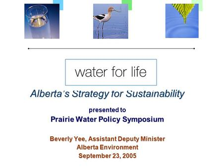 Alberta's Strategy for Sustainability presented to Prairie Water Policy Symposium Beverly Yee, Assistant Deputy Minister Alberta Environment September.