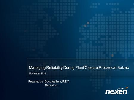 Managing Reliability During Plant Closure Process at Balzac November 2010 Prepared by: Doug Wallace, R.E.T. Nexen Inc.