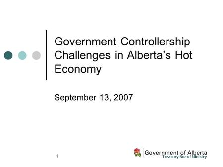 Treasury Board Ministry 1 Government Controllership Challenges in Alberta's Hot Economy September 13, 2007.
