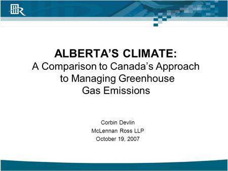 Corbin Devlin McLennan Ross LLP October 19, 2007 ALBERTA'S CLIMATE: A Comparison to Canada's Approach to Managing Greenhouse Gas Emissions.