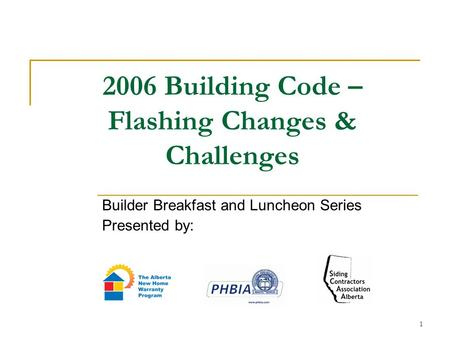 1 2006 Building Code – Flashing Changes & Challenges Builder Breakfast and Luncheon Series Presented by: